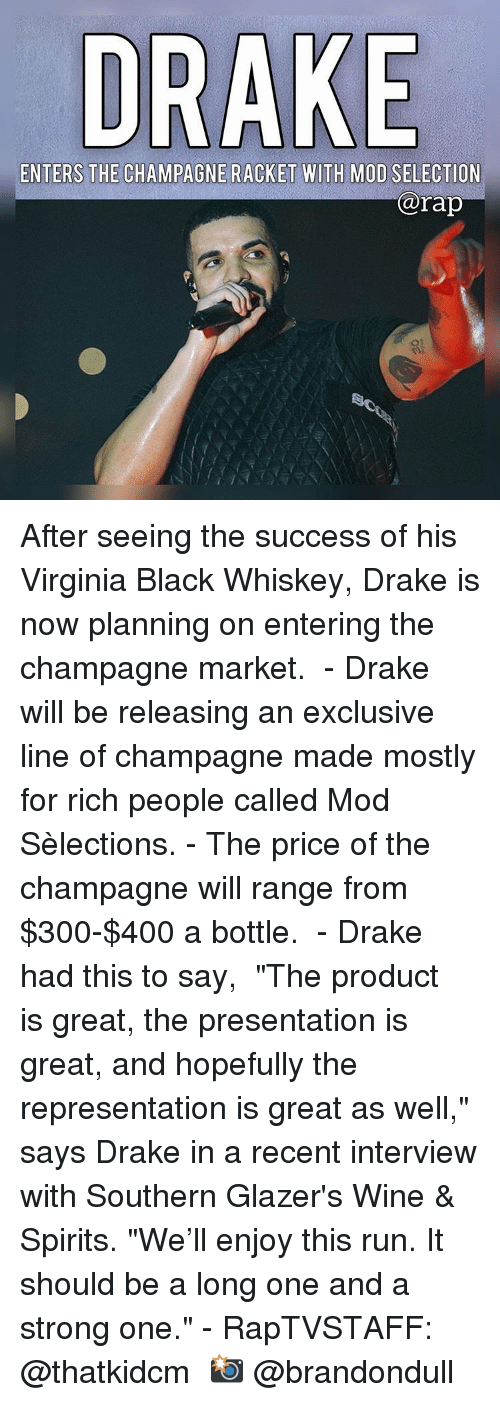 """Drake, Memes, and Rap: DRAKE  ENTERS THE CHAMPAGNE RACKET WITH MOD SELECTION  rap After seeing the success of his Virginia Black Whiskey, Drake is now planning on entering the champagne market.  - Drake will be releasing an exclusive line of champagne made mostly for rich people called Mod Sèlections. - The price of the champagne will range from $300-$400 a bottle.  - Drake had this to say,  """"The product is great, the presentation is great, and hopefully the representation is great as well,"""" says Drake in a recent interview with Southern Glazer's Wine & Spirits. """"We'll enjoy this run. It should be a long one and a strong one."""" - RapTVSTAFF: @thatkidcm 📸 @brandondull"""