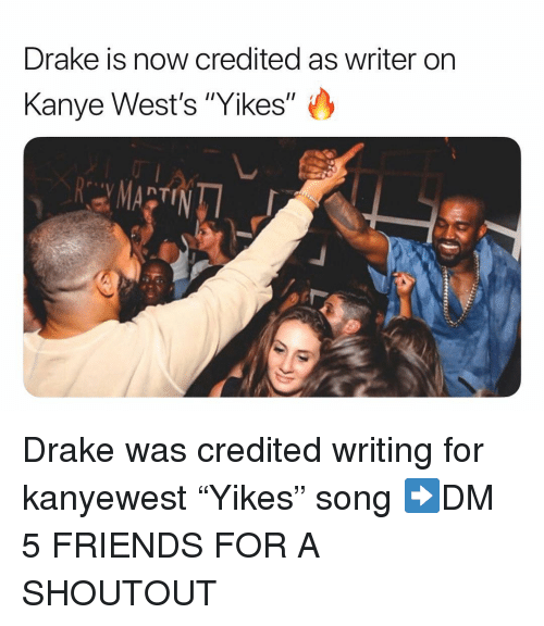 "Credited: Drake is now credited as writer on  Kanye West's ""Yikes"" Drake was credited writing for kanyewest ""Yikes"" song ➡️DM 5 FRIENDS FOR A SHOUTOUT"
