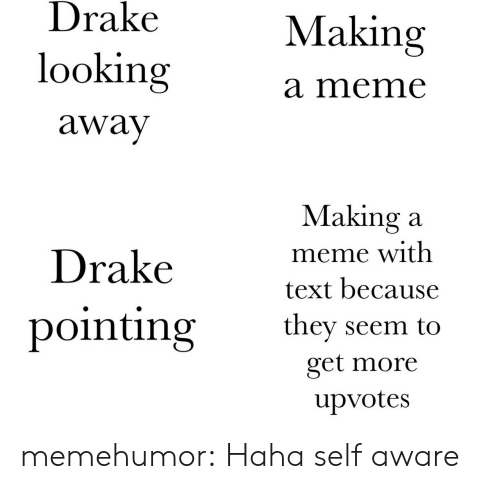 looking away: Drake  looking  away  Making  a meme  Drakevet h  pointing they seem to  Making a  meme with  text because  get more  upvotes memehumor:  Haha self aware