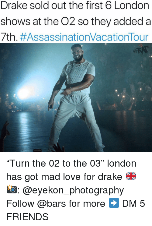 "Drake, Friends, and Love: Drake sold out the first 6 London  shows at the O2 so they added a  7th. ""Turn the 02 to the 03"" london has got mad love for drake 🇬🇧 📸: @eyekon_photography Follow @bars for more ➡️ DM 5 FRIENDS"