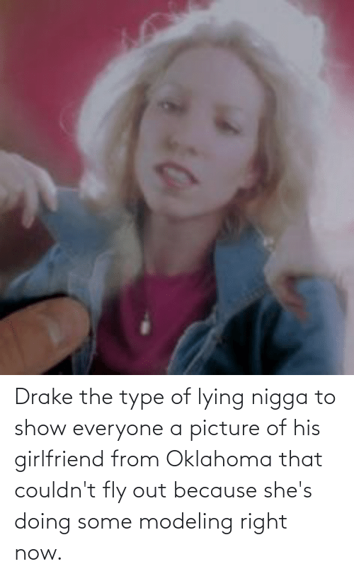 Of His: Drake the type of lying nigga to show everyone a picture of his girlfriend from Oklahoma that couldn't fly out because she's doing some modeling right now.