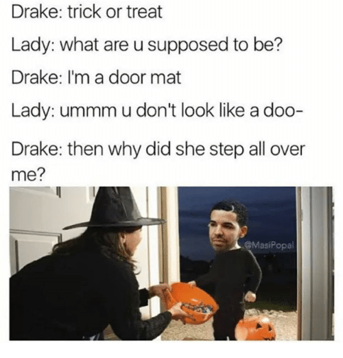 Draking: Drake: trick or treat  Lady: what are u supposed to be?  Drake: I'm a door mat  Lady: ummm u don't look like a doo-  Drake: then why did she step all over  me?  @MasiPopa