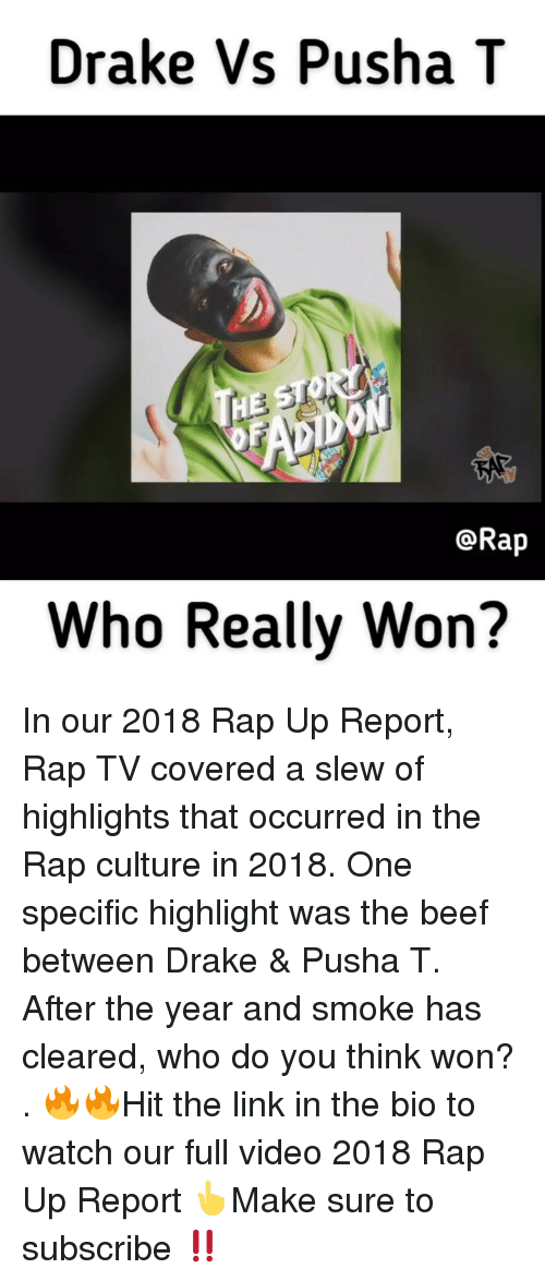 Pusha T.: Drake Vs Pusha T  @Rap  Who Really Won? In our 2018 Rap Up Report, Rap TV covered a slew of highlights that occurred in the Rap culture in 2018. One specific highlight was the beef between Drake & Pusha T. After the year and smoke has cleared, who do you think won? . 🔥🔥Hit the link in the bio to watch our full video 2018 Rap Up Report 👆Make sure to subscribe ‼️