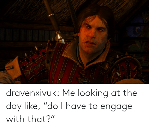 "I Have: dravenxivuk:  Me looking at the day like, ""do I have to engage with that?"""