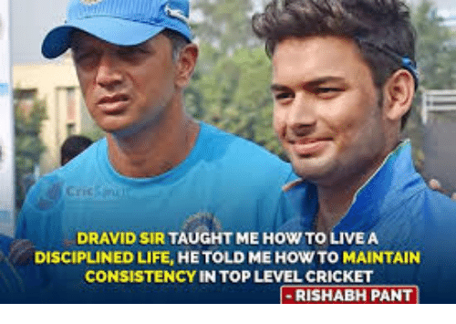 Rishabh Pant: DRAVID SIR TAUGHT ME HOW TO LIVE A  DISCIPLINED LIFE, HE TOLD ME HOW TO MAINTAIN  CONSISTENCY IN TOP LEVEL CRICKET  I-RISHABH PANT