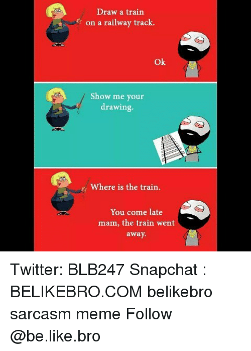 Mamming: Draw a train  on a railway track.  Ok  Show me your  drawing.  Where is the train.  You come late  mam, the train went  away Twitter: BLB247 Snapchat : BELIKEBRO.COM belikebro sarcasm meme Follow @be.like.bro
