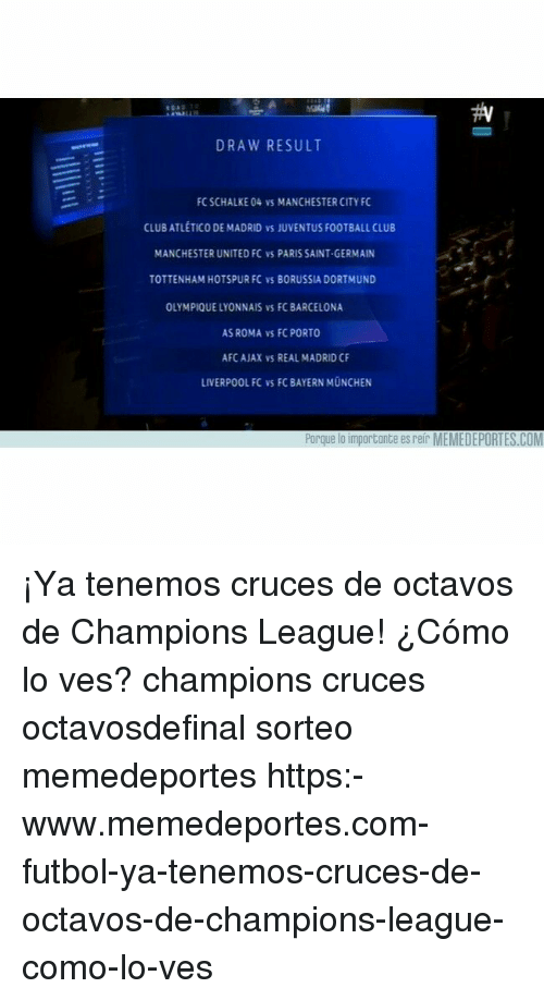 Barcelona, Club, and FC Porto: DRAW RESULT  FC SCHALKE 04 vs MANCHESTER CITY FC  CLUBATLETICO DE MADRID vs JUVENTUS FOOTBALL CLUB  MANCHESTER UNITED FC vS PARIS SAINT-GERMAIN  TOTTENHAM HOTSPUR FC VS BORUSSIA DORTMUND  OLYMPIQUE LYONNAIS vs FC BARCELONA  AS ROMA VS FC PORTO  AFC AJAX vS REAL MADRID C  LIVERPOOL FC VS FC BAYERN MUNCHEN  Porque lo importante es reir MEMEDEPORTES.COM ¡Ya tenemos cruces de octavos de Champions League! ¿Cómo lo ves? champions cruces octavosdefinal sorteo memedeportes https:-www.memedeportes.com-futbol-ya-tenemos-cruces-de-octavos-de-champions-league-como-lo-ves