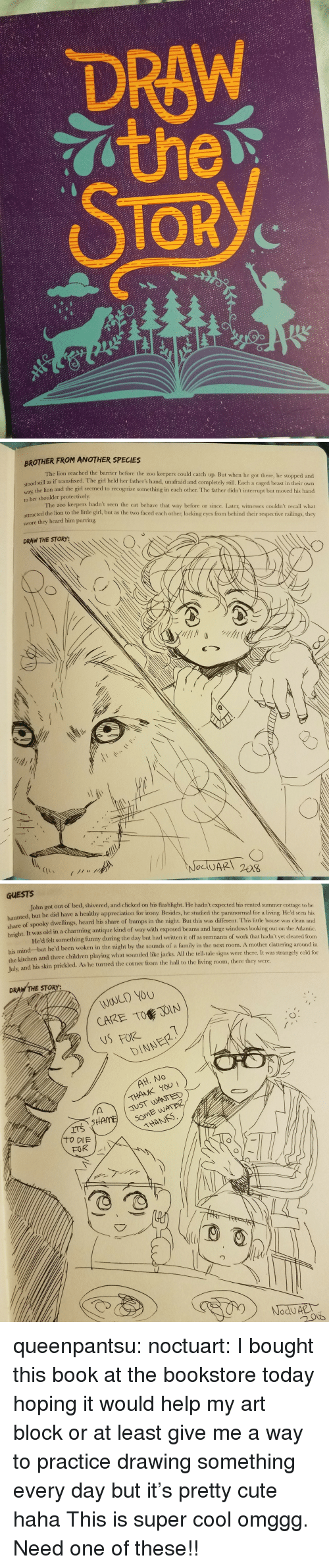 Caged: DRAW  TOR  2/   BROTHER FROM ANOTHER SPECIES  The lion reached the barrier before the zoo keepers could catch up. But when he got there, he stopped and  dl still as if transfixed. The girl held her father's hand, unafraid and completely still. Each a caged beast in their own  way, the lion and the girl seemed to recognize something in cach other. The father didn't interrupt but moved his hand  to her shoulder protectively  The zoo keepers hadn't seen the cat behave that way before or since. Later, witnesses couldn't recall what  attracted the lion to the little girl, but as the two faced each other, locking eyes from behind their respective railings, they  swore they heard him purring  DRAW THE STORY:   GUESTS  John got out of bed, shivered, and clicked on his flashlight. He hadn't expected his rented summer cottage to be  nted, but he did have a healthy appreciation for irony. Besides, he studied the paranormal for a living. He'd seen his  share  of spooky dwellings, heard his share of bumps in the night. But this was different. This little house was clean and  It was old in a charming antique kind of way with exposed beams and large windows looking out on the Atlantic  He'd felt something funny during the day but had written it off as remnants of work that hadn't yet cleared from  right.  his mind but he'd been woken in the night by the sounds of a family in the next room. A mother  the kitchen and three children playing what sounded like jacks. All the tell-tale signs were there. It was stran  Tulx  and his skin prickled. As he turned the corner from the hall to the living room, there they were.  clattering around in  gely cold for  DRAW THE STORY:  WOULD YOU  CARE TO JOIN  NSFORE  DINNER  THANK YOU  JUST WANTED  THANS queenpantsu:  noctuart:  I bought this book at the bookstore today hoping it would help my art block or at least give me a way to practice drawing something every day but it's pretty cute haha  This is super cool omggg. Need one of these!!
