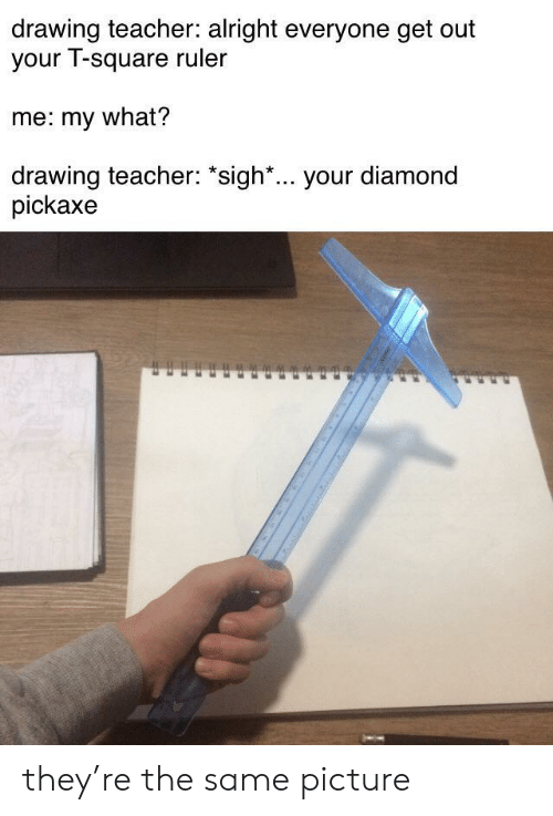 "sigh: drawing teacher: alright everyone get out  your T-square ruler  me: my what?  drawing teacher: ""sigh*... your diamond  pickaxe they're the same picture"