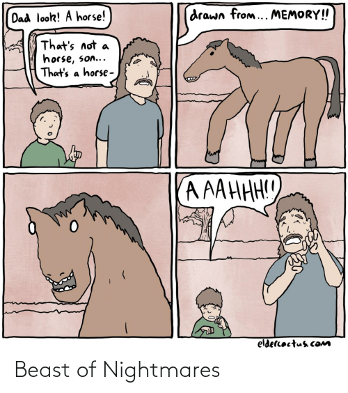 beast: drawn from... MEMORY!  Dad look! A horse!  That's not  horse, son...  That's a horse -  A AAHHH!!  eldercactus cOM Beast of Nightmares