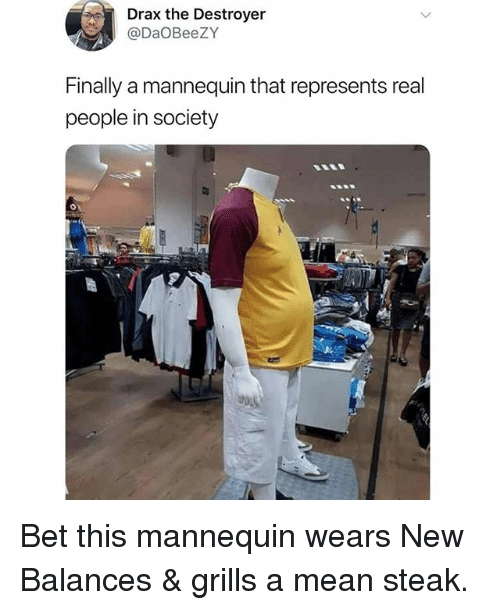 grills: Drax the Destroyer  @DaOBeeZY  Finally a mannequin that represents real  people in society Bet this mannequin wears New Balances & grills a mean steak.