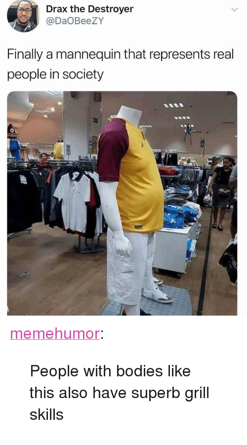 """Bodies , Tumblr, and Blog: Drax the Destroyer  @DaOBeeZY  Finally a mannequin that represents real  people in society <p><a href=""""http://memehumor.net/post/171423843748/people-with-bodies-like-this-also-have-superb"""" class=""""tumblr_blog"""">memehumor</a>:</p>  <blockquote><p>People with bodies like this also have superb grill skills</p></blockquote>"""