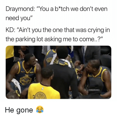 "Basketball, Crying, and Nba: Draymond: ""You a b*tch we don't even  need you""  KD: ""Ain't you the one that was crying in  the parking lot asking me to come..?""  @NBAMEMES He gone 😂"
