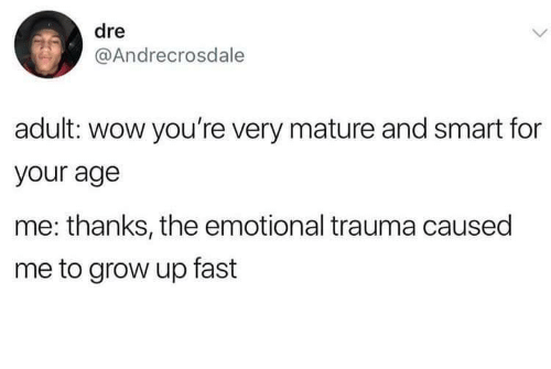 trauma: dre  @Andrecrosdale  adult: wow you're very mature and smart for  your age  me: thanks, the emotional trauma caused  me to grow up fast