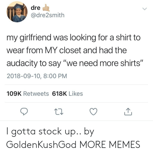 """Closets: dre  @dre2smith  my girlfriend was looking for a shirt to  wear from MY closet and had the  audacity to say """"we need more shirts""""  2018-09-10, 8:00 PM  109K Retweets 618K Likes I gotta stock up.. by GoldenKushGod MORE MEMES"""