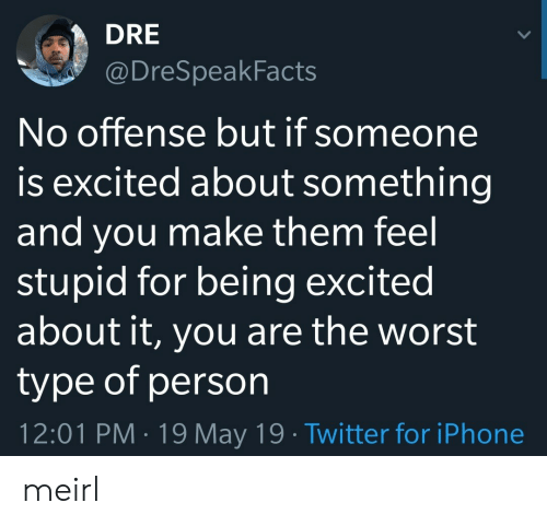 dre: DRE  @DreSpeakFacts  No offense but if someone  is excited about something  and you make them feel  stupid for being excited  about it, you are the worst  type of person  12:01 PM 19 May 19 Twitter for iPhone meirl