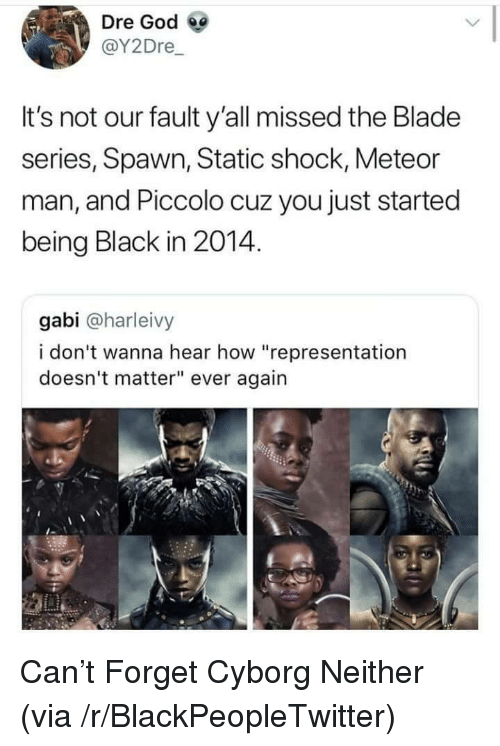 """Blackpeopletwitter, Blade, and God: Dre God  @Y2Dre  It's not our fault y'all missed the Blade  series, Spawn, Static shock, Meteor  man, and Piccolo cuz you just started  being Black in 2014.  gabi @harleivy  i don't wanna hear how """"representation  doesn't matter"""" ever again <p>Can't Forget Cyborg Neither (via /r/BlackPeopleTwitter)</p>"""
