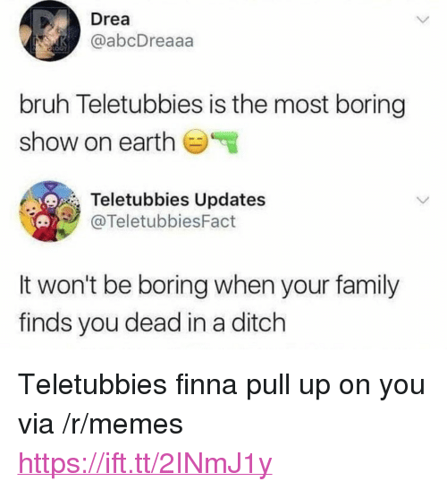 "Bruh, Family, and Memes: Drea  @abcDreaaa  bruh Teletubbies is the most boring  show on earth  Teletubbies Updates  @TeletubbiesFact  It won't be boring when your family  finds you dead in a ditch <p>Teletubbies finna pull up on you via /r/memes <a href=""https://ift.tt/2INmJ1y"">https://ift.tt/2INmJ1y</a></p>"
