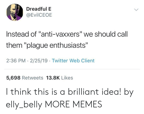 "Dank, Memes, and Target: Dreadful E  @EvilCEOE  Instead of ""anti-vaxxers"" we should call  them ""plague enthusiasts""  2:36 PM - 2/25/19 Twitter Web Client  5,698 Retweets 13.8K Likes I think this is a brilliant idea! by elly_belly MORE MEMES"