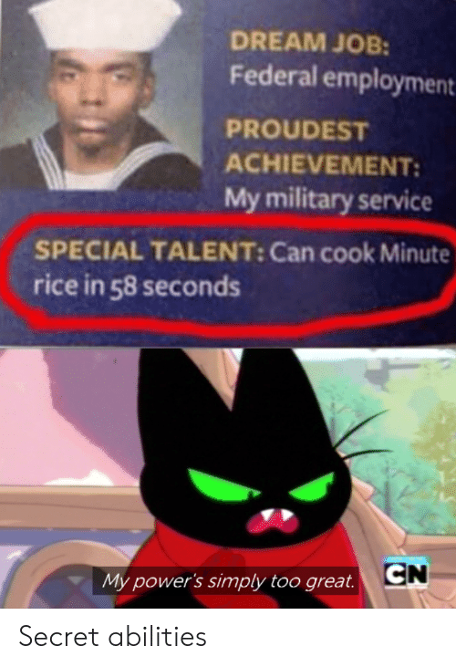 Federal: DREAM JOB:  Federal employment  PROUDEST  ACHIEVEMENT  My military service  SPECIAL TALENT: Can cook Minute  rice in 58 seconds  CN  My power's simply too great. Secret abilities