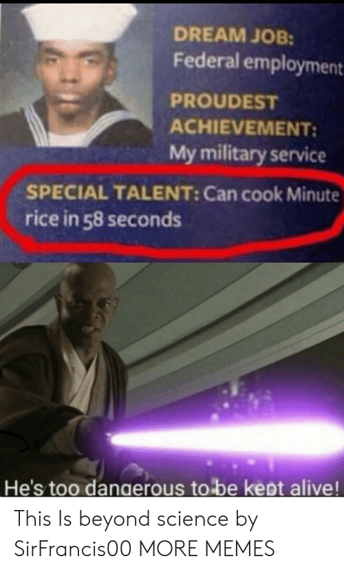 Federal: DREAM JOB:  Federal employment  PROUDEST  ACHIEVEMENT:  My military service  SPECIAL TALENT: Can cook Minute  rice in 58 seconds  He's too dangerous to be kept alive! This Is beyond science by SirFrancis00 MORE MEMES