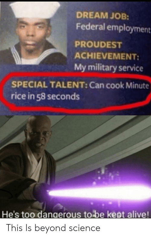 Federal: DREAM JOB:  Federal employment  PROUDEST  ACHIEVEMENT:  My military service  SPECIAL TALENT: Can cook Minute  rice in 58 seconds  He's too dangerous to be kept alive! This Is beyond science