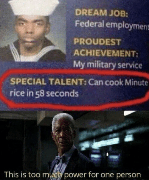 Military: DREAM JOB:  Federal employment  PROUDEST  ACHIEVEMENT:  My military service  SPECIAL TALENT: Can cook Minute  rice in 58 seconds  This is too much power for one person