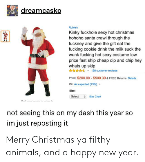 Hohoho: dreamcasko  Rubie's  Kinky fuckhole sexy hot christmas  hohoho santa crawl through the  fuckney and give the gift eat the  fucking cookie drink the milk suck the  wunk fucking hot sexy costume low  price fast ship cheap dip and chip hey  whats up skip  128 customer reviews  Price: $200.00 - $500.39 & FREE Returns. Details  Fit: As expected (73%) -  Size:  Select : Size Chart  Ball  on my dash this year so  not seeing this  im just reposting it Merry Christmas ya filthy animals, and a happy new year.
