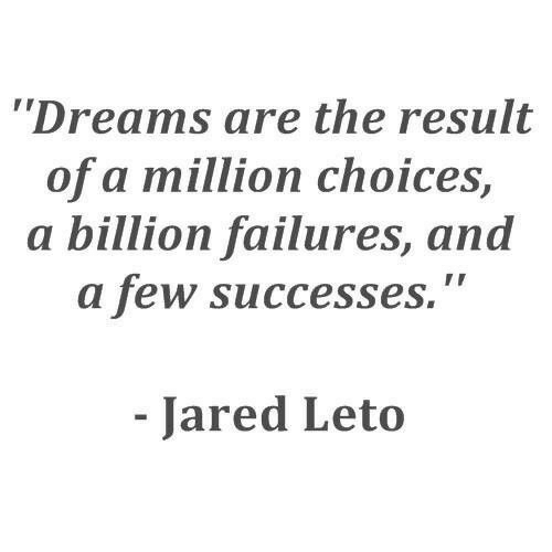"""Jared Leto: Dreams are the result  of a million choices,  a billion failures, and  a few successes.""""  Jared Leto"""