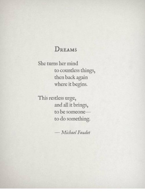 Michael, Dreams, and Mind: DREAMS  She turns her mind  to countless things,  then back again  where it begins.  This restless urge,  and all it brings,  to be someone  to do something  _ Michael Faudet
