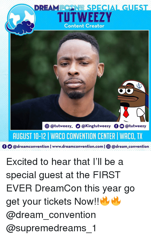 Memes, Content, and 🤖: DREAMSPECIAL GUEST  TUTWEEZY  Content Creator  @tutweezy. O @Kingtutweezy OO @tutweezy  AUGUST 10-12 | WACO CONVENTION CENTER | WACO, TX  Ο Ο @dream convention l www.dreamconvention.com | O @dream-convention Excited to hear that I'll be a special guest at the FIRST EVER DreamCon this year go get your tickets Now!!🔥🔥 @dream_convention @supremedreams_1