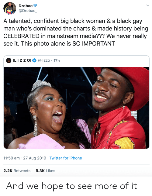 Mainstream Media: Drebae  @Drebae_  A talented, confident big black woman & a black gay  man who's dominated the charts & made history being  CELEBRATED in mainstream media??? We never really  see it. This photo alone is SO IMPORTANT  ILIZZ O  @lizzo 17h  11:50 am 27 Aug 2019 Twitter for iPhone  2.2K Retweets  9.3K Likes And we hope to see more of it