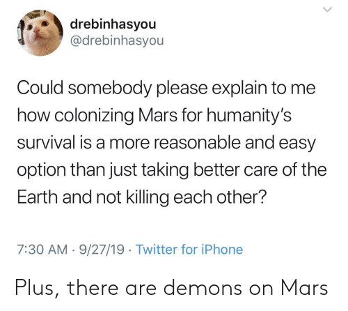 Iphone, Twitter, and Earth: drebinhasyou  @drebinhasyou  Could somebody please explain to me  how colonizing Mars for humanity's  survival is a more reasonable and easy  option than just taking better care of the  Earth and not killing each other?  7:30 AM 9/27/19 Twitter for iPhone Plus, there are demons on Mars