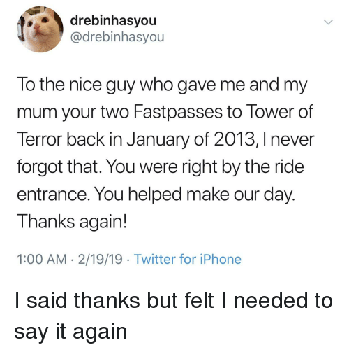 Iphone, Twitter, and Say It: drebinhasyou  @drebinhasyou  To the nice guy who gave me and my  mum your two Fastpasses to Tower of  Terror back in January of 2013, I never  forgot that. You were right by the ride  entrance. You helped make our day  I hanks again  1:00 AM 2/19/19 Twitter for iPhone