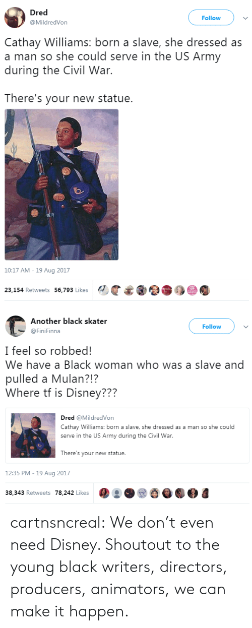 Animators: Dred  @MildredVon  Follow  Cathay Williams: born a slave, she dressed as  a man so she could serve in the US Army  during the Civil War.  There's your new statue.  10:17 AM - 19 Aug 2017  23,154 Retweets 56,793 Likes   Another black skater  @FiniFinna  Follow  I feel so robbed!  We have a Black woman who was a slave and  pulled a Mulan?!?  Where tf is Disney???  Dred @MildredVon  Cathay Williams: born a slave, she dressed as a man so she could  serve in the US Army during the Civil War  There's your new statue.  12:35 PM -19 Aug 2017  38,343 Retweets 78,242 Likes cartnsncreal:   We don't even need Disney. Shoutout to the young black writers, directors, producers, animators, we can make it happen.