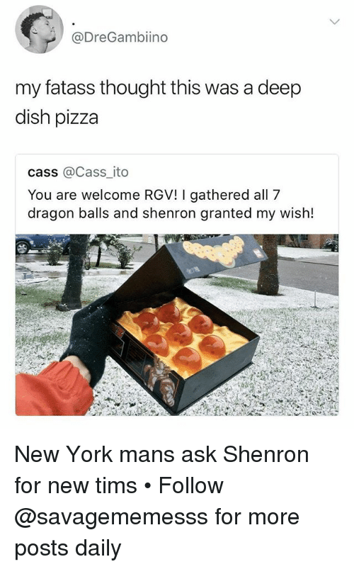 Tims: @DreGambiino  my fatass thought this was a deep  dish pizza  cass @Cass_ ito  You are welcome RGV! I gathered all 7  dragon balls and shenron granted my wish! New York mans ask Shenron for new tims • Follow @savagememesss for more posts daily