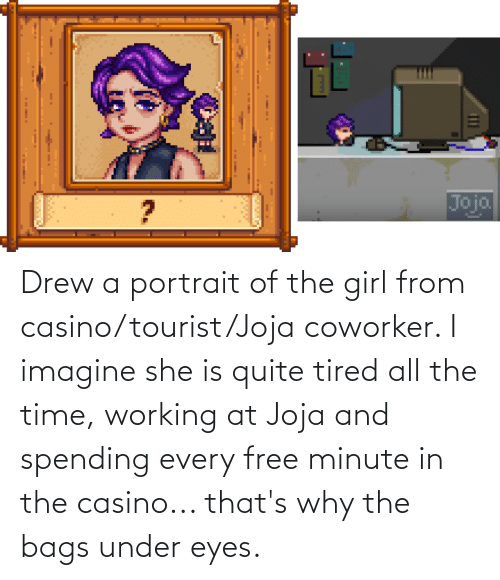 Tourist: Drew a portrait of the girl from casino/tourist/Joja coworker. I imagine she is quite tired all the time, working at Joja and spending every free minute in the casino... that's why the bags under eyes.