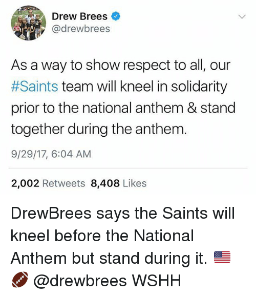 Memes, Respect, and New Orleans Saints: Drew Brees  @drewbrees  As a way to show respect to all, our  #Saints team will kneel in solidarity  prior to the national anthem & stand  together during the anthem  9/29/17, 6:04 AM  2,002 Retweets 8,408 Likes DrewBrees says the Saints will kneel before the National Anthem but stand during it. 🇺🇸🏈 @drewbrees WSHH