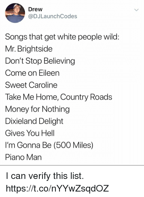 500 Miles: Drew  @DJLaunchCodes  Songs that get white people wild  Mr. Brightside  Don't Stop Believing  Come on Eileen  Sweet Caroline  Take Me Home, Country Roads  Money for Nothing  Dixieland Delight  Gives You Hell  I'm Gonna Be (500 Miles)  Piano Man I can verify this list. https://t.co/nYYwZsqdOZ