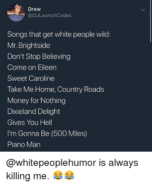 500 Miles: Drew  @DJLaunchCodes  Songs that get white people wild:  Mr. Brightside  Don't Stop Believing  Come on Eileen  Sweet Caroline  Take Me Home, Country Roads  Money for Nothing  Dixieland Delight  Gives You Hell  I'm Gonna Be (500 Miles)  Piano Man @whitepeoplehumor is always killing me. 😂😂