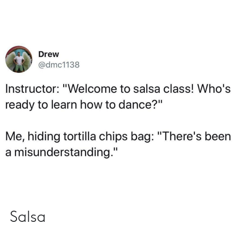 """How To, Dance, and Been: Drew  @dmc1138  Instructor: """"Welcome to salsa class! Who's  ready to learn how to dance?""""  Me, hiding tortilla chips bag: """"There's been  a misunderstanding."""" Salsa"""