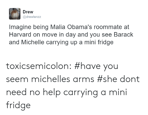mini fridge: Drew  @drewlenzz  Imagine being Malia Obama's roommate at  Harvard on move in day and you see Barack  and Michelle carrying up a mini fridge toxicsemicolon:    #have you seem michelles arms#she dont need no help carrying a mini fridge
