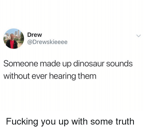 Dinosaur, Fucking, and Funny: Drew  @Drewskieeee  Someone made up dinosaur sounds  without ever hearing them Fucking you up with some truth