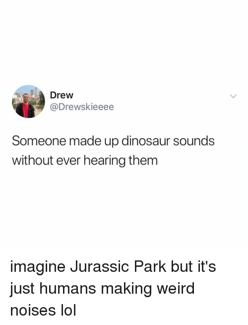 Dinosaur, Jurassic Park, and Lol: Drew  @Drewskieeee  Someone made up dinosaur sounds  without ever hearing them imagine Jurassic Park but it's just humans making weird noises lol