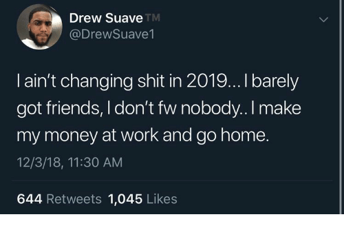 Friends, Money, and Shit: Drew Suave  @DrewSuave1  TM  I ain't changing shit in 2019... I barely  got friends, I don't fw nobody..I make  my money at work and go home.  12/3/18, 11:30 AM  644 Retweets 1,045 Likes