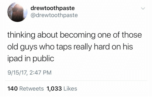 Ipad, Old, and Taps: drewtoothpaste  @drewtoothpaste  thinking about becoming one of those  old guys who taps really hard on his  ipad in public  9/15/17, 2:47 PM  140 Retweets 1,033 Likes