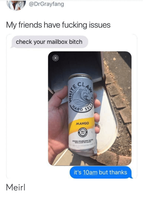 Bitch, Friends, and Fucking: @DrGrayfang  My friends have fucking issues  check your mailbox bitch  CLAM  HARD  SELY  MANGO  SPIKED SPARKLING WATE  WITH A HINT OFMA  RF  it's 10am but thanks Meirl
