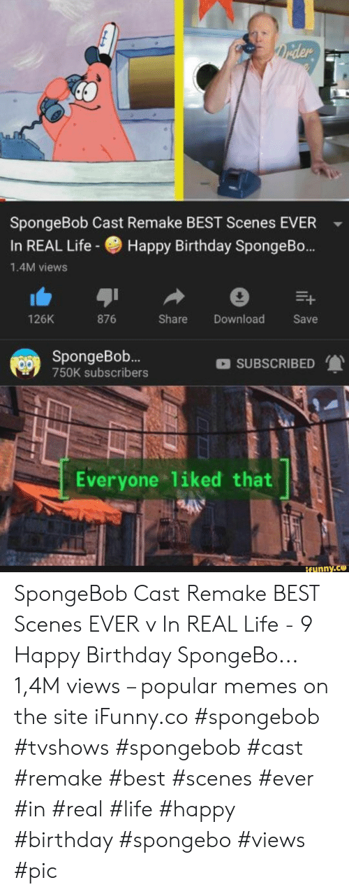 Birthday, Life, and Memes: Drider  SpongeBob Cast Remake BEST Scenes EVER  Happy Birthday SpongeB...  In REAL Life-  1.4M views  126K  876  Share  Download  Save  SpongeBo..  SUBSCRIBED  750K subscribers  Everyone liked that  ifunny.co SpongeBob Cast Remake BEST Scenes EVER v In REAL Life - 9 Happy Birthday SpongeBo... 1,4M views – popular memes on the site iFunny.co #spongebob #tvshows #spongebob #cast #remake #best #scenes #ever #in #real #life #happy #birthday #spongebo #views #pic