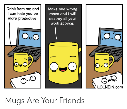 Friends, Work, and Help: Drink from me and  Make one wrong  move and I will  destroy all your  work at once  can help you  more productive!  be  O O  LOLNEIN.com Mugs Are Your Friends