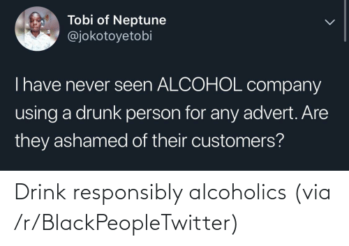 drink: Drink responsibly alcoholics (via /r/BlackPeopleTwitter)